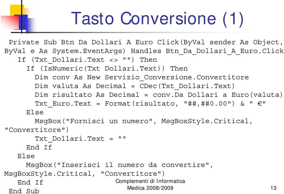 "Convertitore Dim valuta As Decimal = CDec(Txt_Dollari.Text) Dim risultato As Decimal = conv.da Dollari a Euro(valuta) Txt_Euro.Text = Format(risultato, ""##,##0."