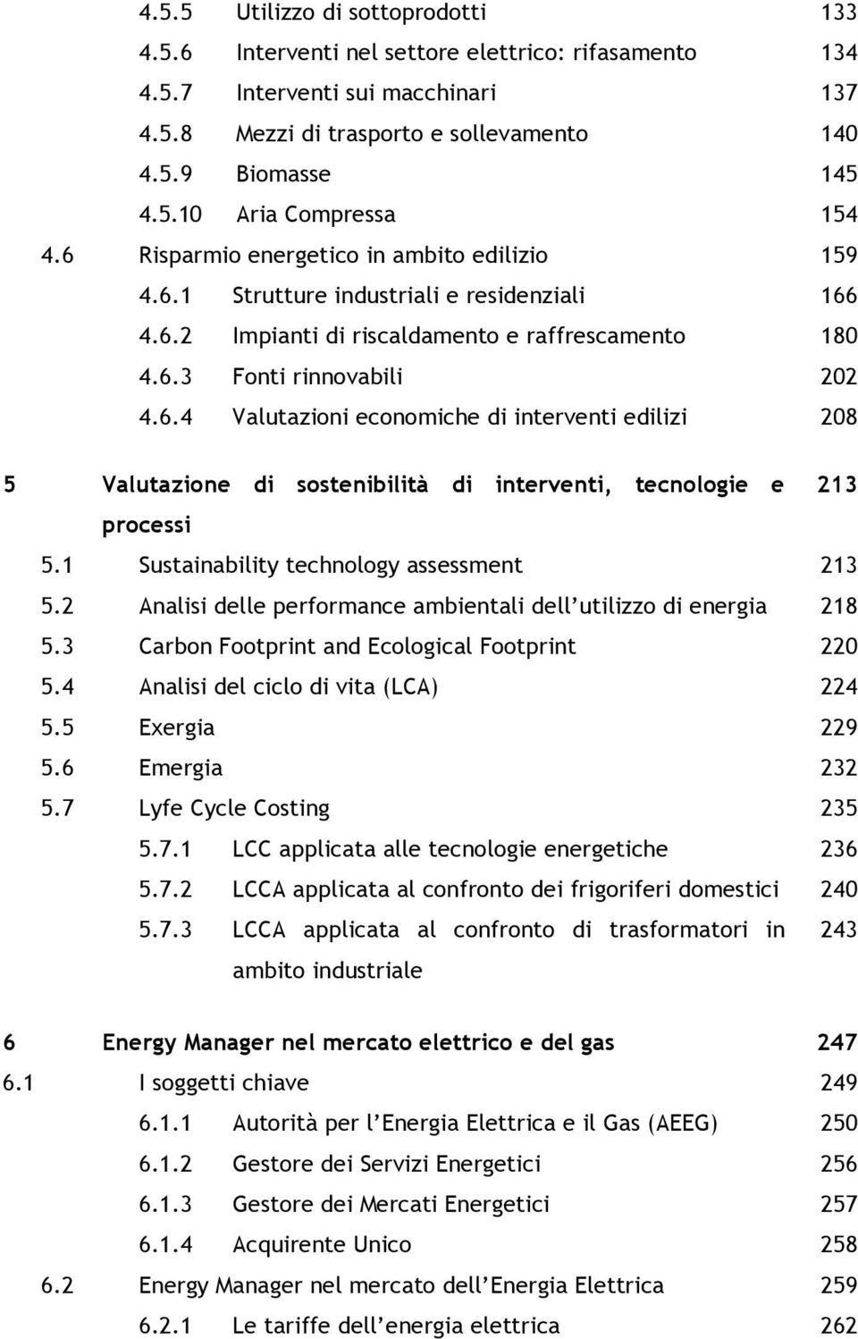 1 Sustainability technology assessment 213 5.2 Analisi delle performance ambientali dell utilizzo di energia 218 5.3 Carbon Footprint and Ecological Footprint 220 5.