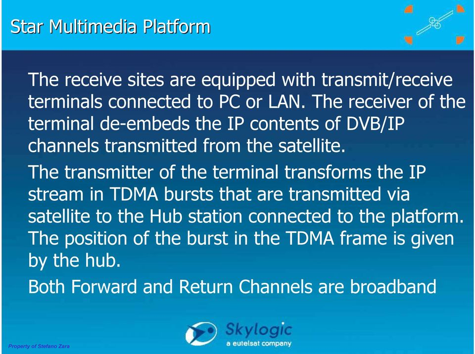 The transmitter of the terminal transforms the IP stream in TDMA bursts that are transmitted via satellite to the Hub
