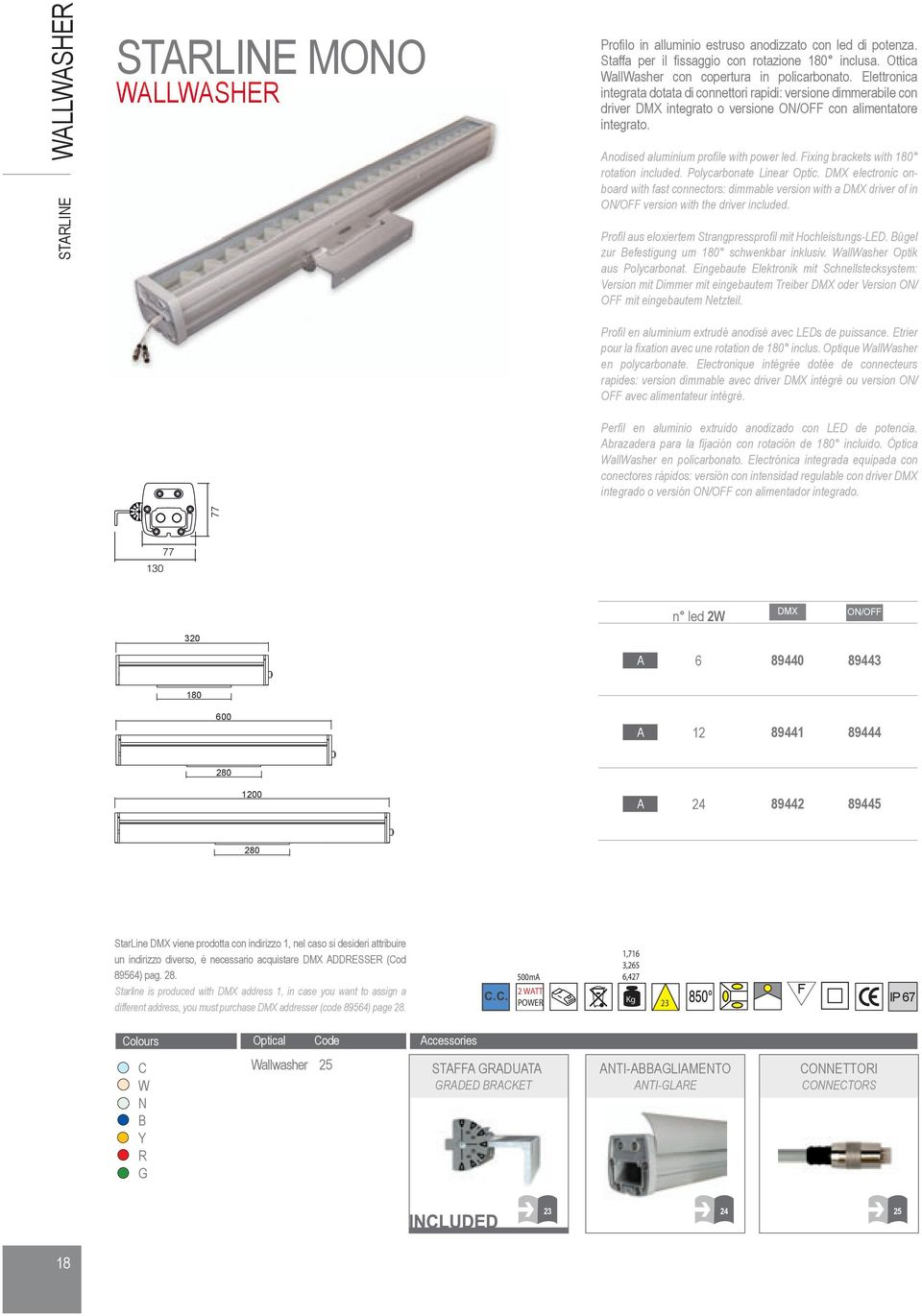 Fixing brackets with 180 rotation included. Polycarbonate Linear Optic. DMX electronic onboard with fast connectors: dimmable version with a DMX driver of in ON/OFF version with the driver included.