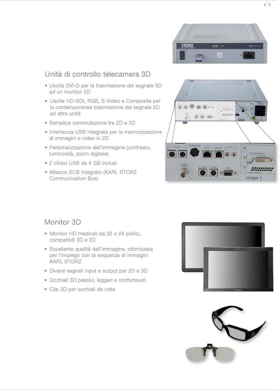 digitale) 2 chiavi USB da 4 GB inclusi Attacco SCB integrato (KARL STORZ Communication Bus) Monitor 3D Monitor HD medicali da 32 o 24 pollici, compatibili 3D e 2D Eccellente qualità dell