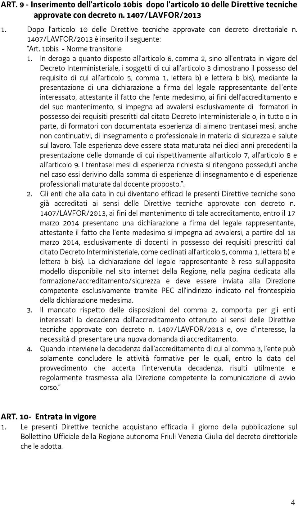 In deroga a quanto disposto all articolo 6, comma 2, sino all entrata in vigore del Decreto Interministeriale, i soggetti di cui all articolo 3 dimostrano il possesso del requisito di cui all