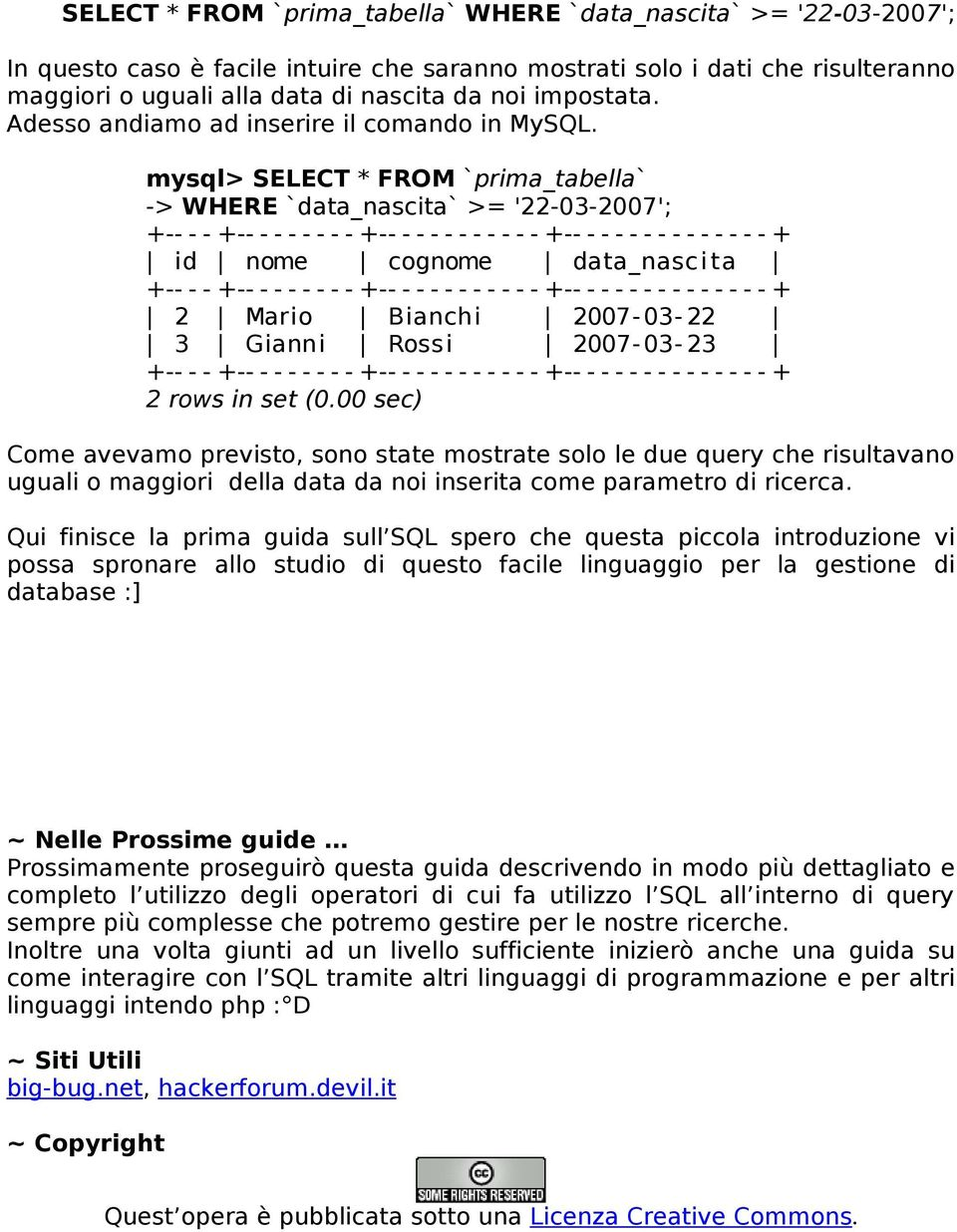 mysql> SELECT * FROM `prima_tabella` -> WHERE `data_nascita` >= '22-03-2007'; +-- - - +-- - - - - - - - +-- - - - - - - - - - - +-- - - - - - - - - - - - - - + id nome cognome data_nasc i ta +-- - -