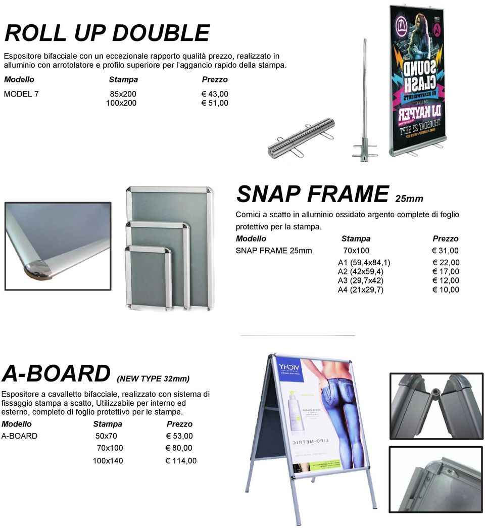 SNAP FRAME 25mm 70x100 31,00 A1 (59,4x84,1) 22,00 A2 (42x59,4) 17,00 A3 (29,7x42) 12,00 A4 (21x29,7) 10,00 A-BOARD (NEW TYPE 32mm) Espositore a cavalletto bifacciale,