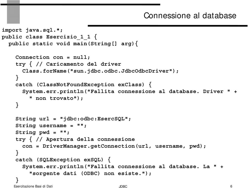 "JdbcOdbcDriver""); catch (ClassNotFoundException exclass) { System.err.println(""Fallita connessione al database."