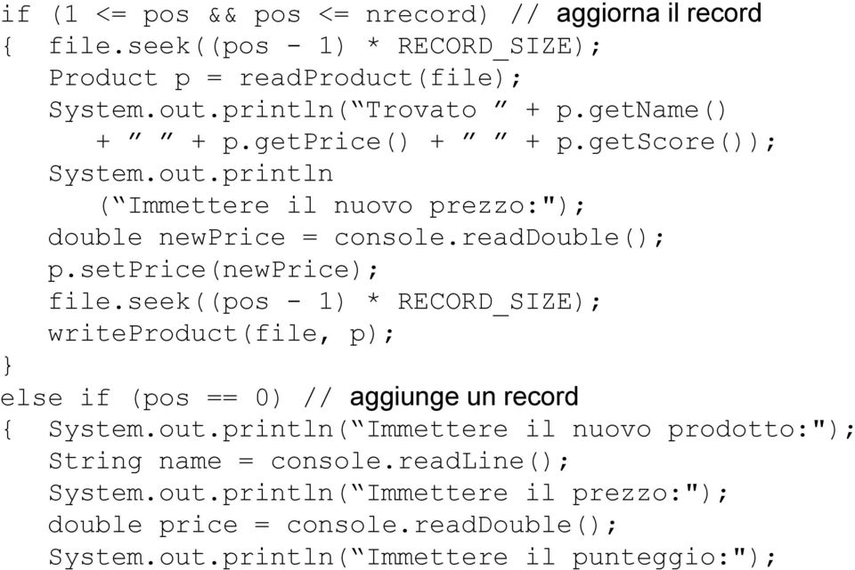 setprice(newprice); file.seek((pos - 1) * RECORD_SIZE); writeproduct(file, p); else if (pos == 0) // aggiunge un record { System.out.