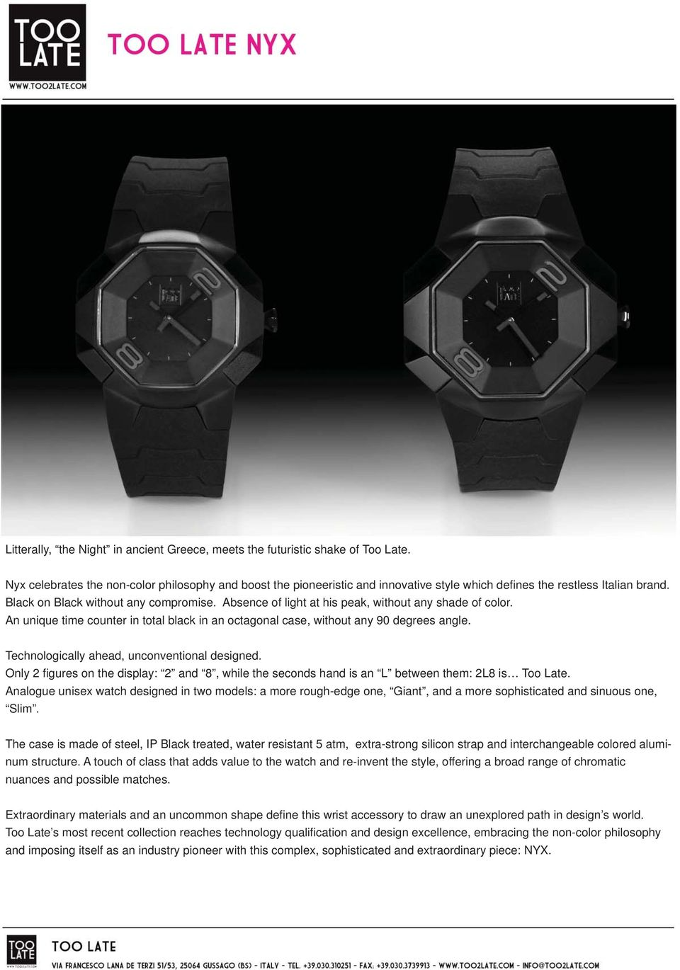 Absence of light at his peak, without any shade of color. An unique time counter in total black in an octagonal case, without any 90 degrees angle. Technologically ahead, unconventional designed.