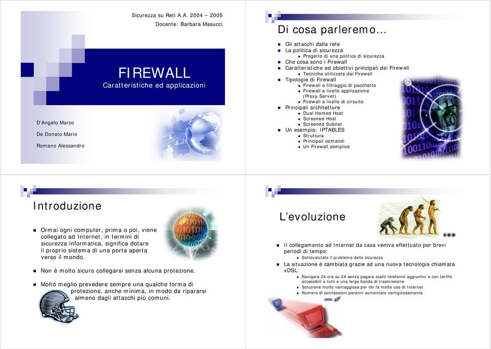Firewall a filtraggio di pacchetto Firewall a livello applicazione (Proxy Server) Firewall a livello di circuito Principali architetture Dual Homed Host Screened Host Screened Subnet Un esempio:
