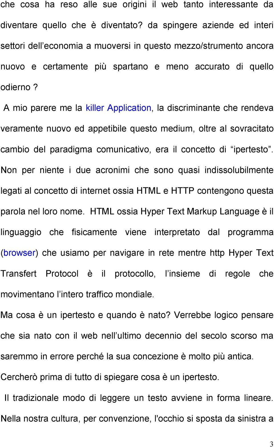 A mio parere me la killer Application, la discriminante che rendeva veramente nuovo ed appetibile questo medium, oltre al sovracitato cambio del paradigma comunicativo, era il concetto di ipertesto.
