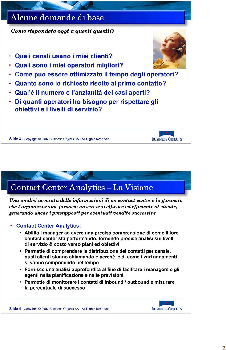 Slde 3 - Copyrgt 2002 Busness Objects SA - All Rgts Reserved Contact Center Analytcs La Vsone Una anals accurata delle nformazon d un contact center è la garanza ce l organzzazone fornsca un servzo