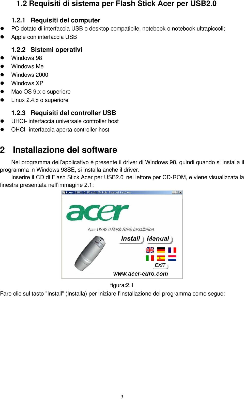 OHCI- interfaccia aperta controller host 2 Installazione del software Nel programma dell applicativo è presente il driver di Windows 98, quindi quando si installa il programma in Windows 98SE, si