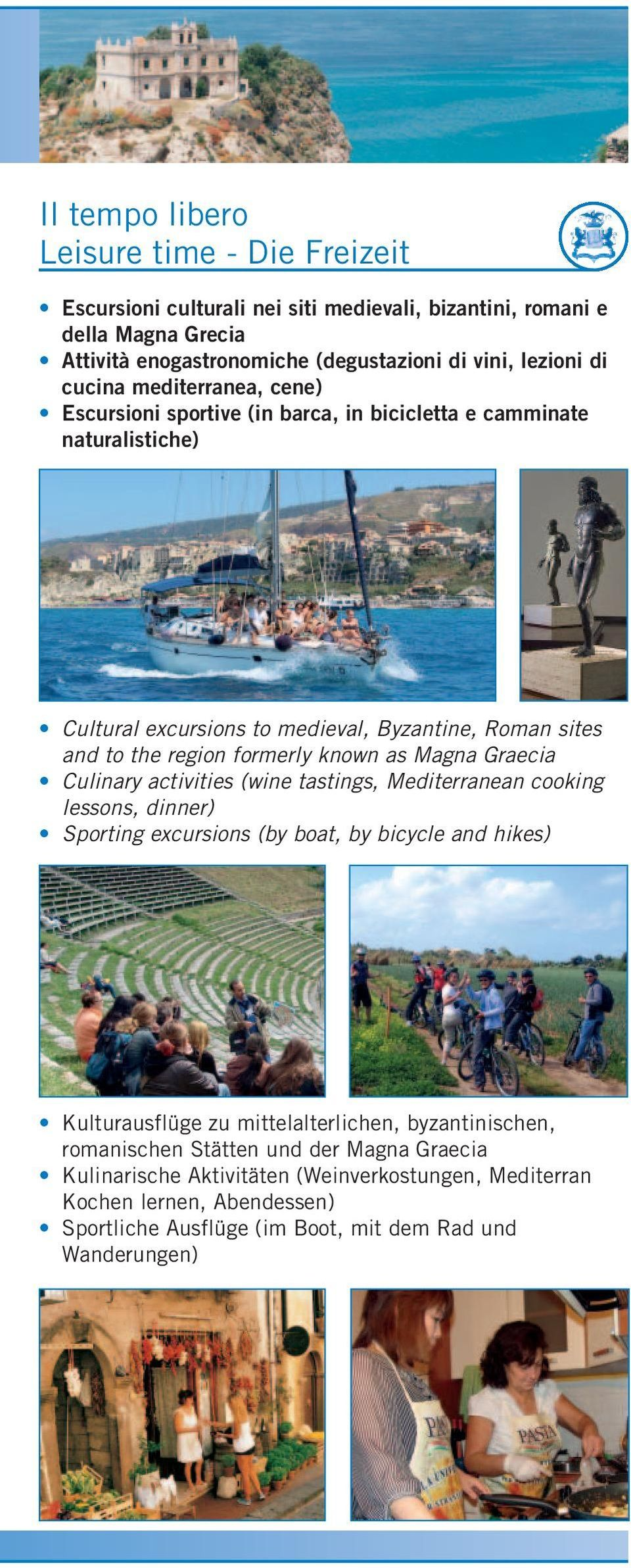 known as Magna Graecia Culinary activities (wine tastings, Mediterranean cooking lessons, dinner) Sporting excursions (by boat, by bicycle and hikes) Kulturausflüge zu mittelalterlichen,