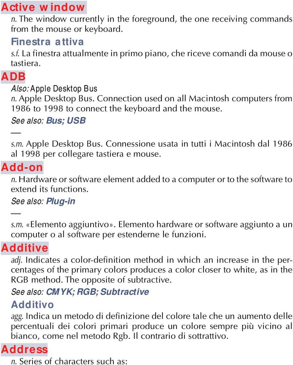 Add-on n. Hardware or software element added to a computer or to the software to extend its functions. See also: Plug-in s.m. «Elemento aggiuntivo».