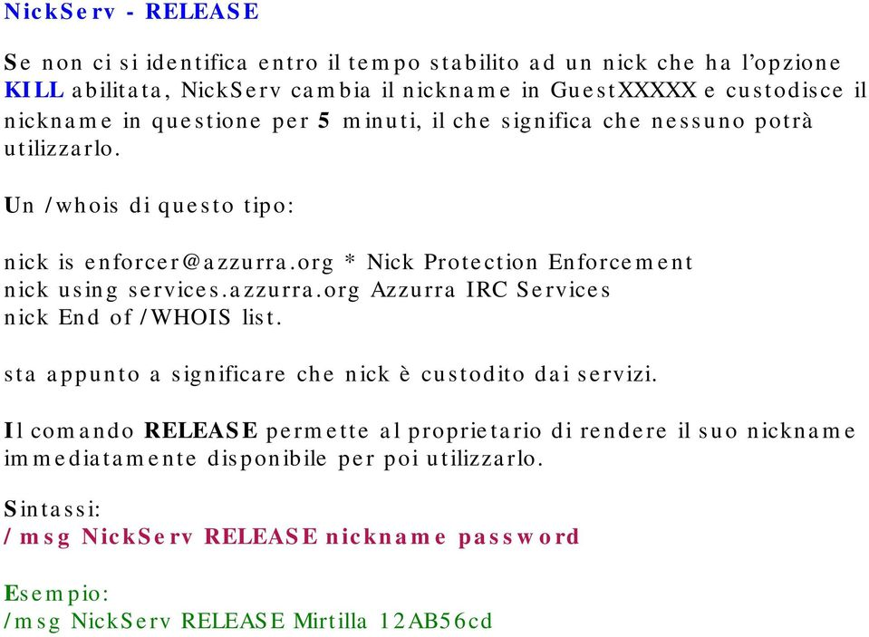 org * Nick Protection Enforcement nick using services.azzurra.org Azzurra IRC Services nick End of /WHOIS list. sta appunto a significare che nick è custodito dai servizi.