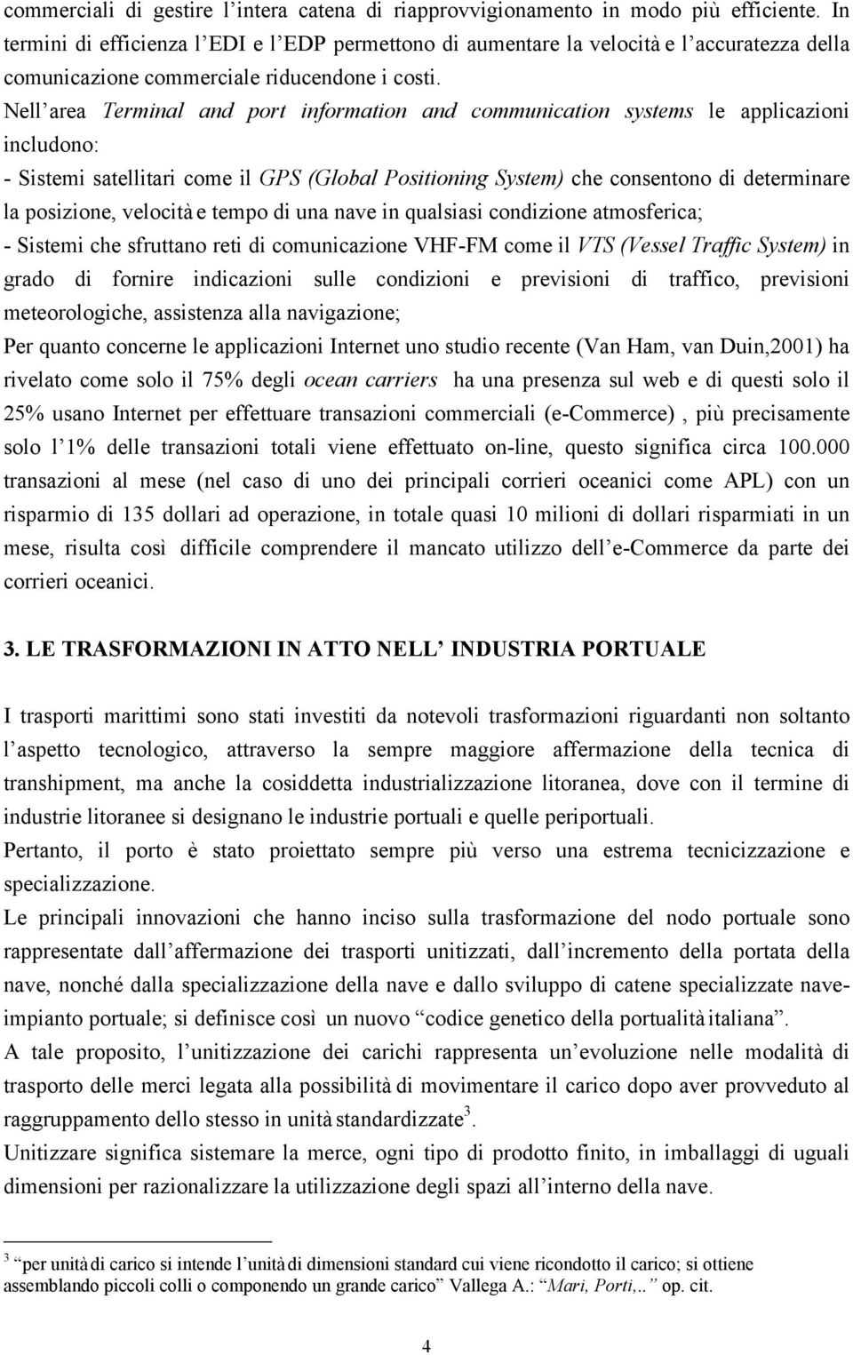 Nell area Terminal and port information and communication systems le applicazioni includono: - Sistemi satellitari come il GPS (Global Positioning System) che consentono di determinare la posizione,