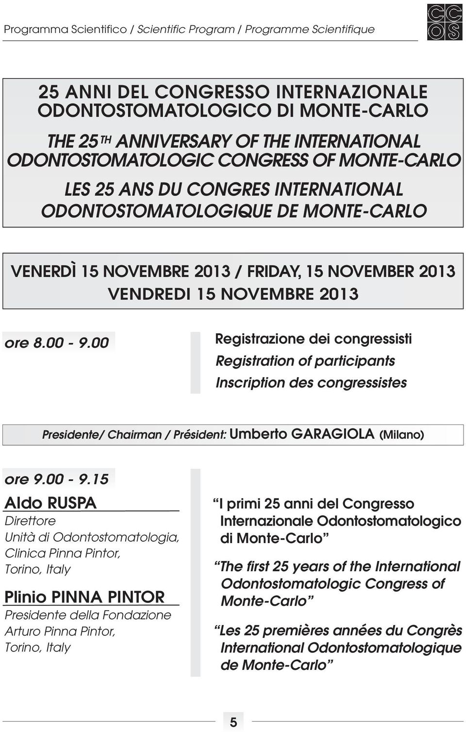 00 Registrazione dei congressisti Registration of participants Inscription des congressistes Presidente/ Chairman / Président: Umberto GARAGIOLA (Milano) ore 9.00-9.