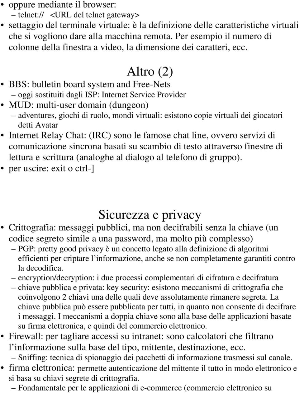 Altro (2) BBS: bulletin board system and Free-Nets oggi sostituiti dagli ISP: Internet Service Provider MUD: multi-user domain (dungeon) adventures, giochi di ruolo, mondi virtuali: esistono copie