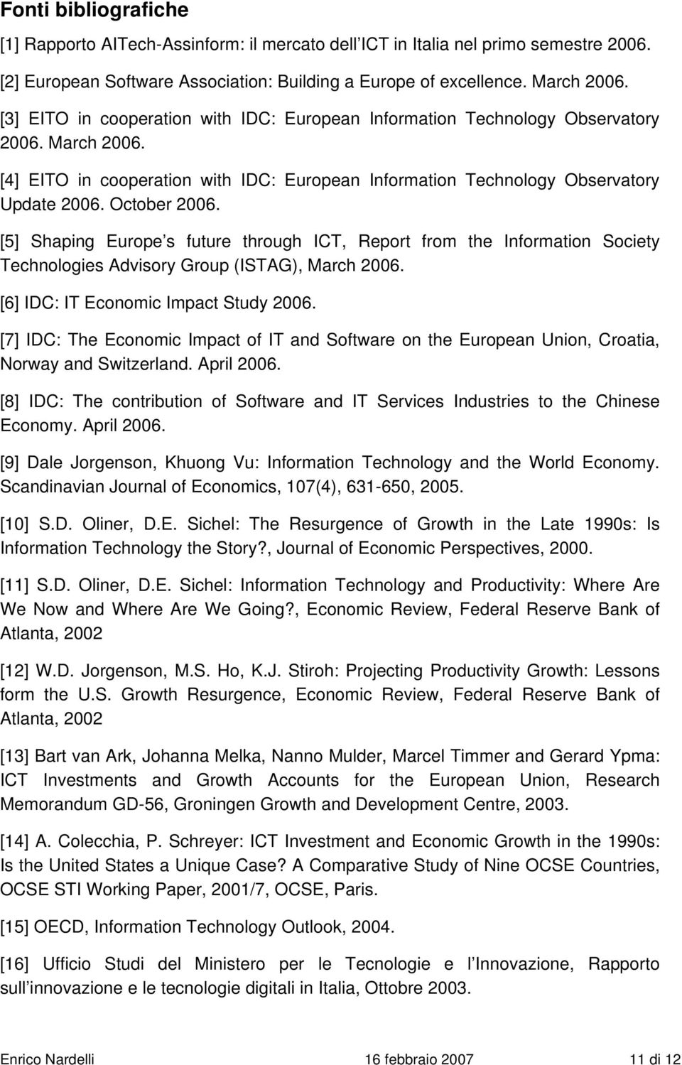 [5] Shaping Europe s future through ICT, Report from the Information Society Technologies Advisory Group (ISTAG), March 2006. [6] IDC: IT Economic Impact Study 2006.