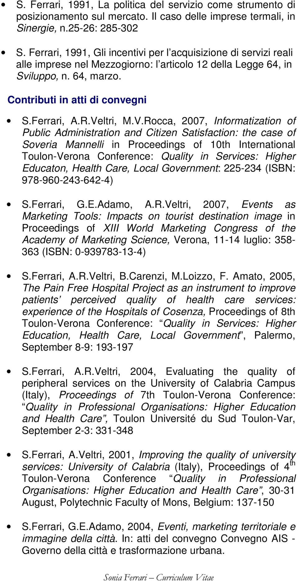 Veltri, M.V.Rocca, 2007, Informatization of Public Administration and Citizen Satisfaction: the case of Soveria Mannelli in Proceedings of 10th International Toulon-Verona Conference: Quality in