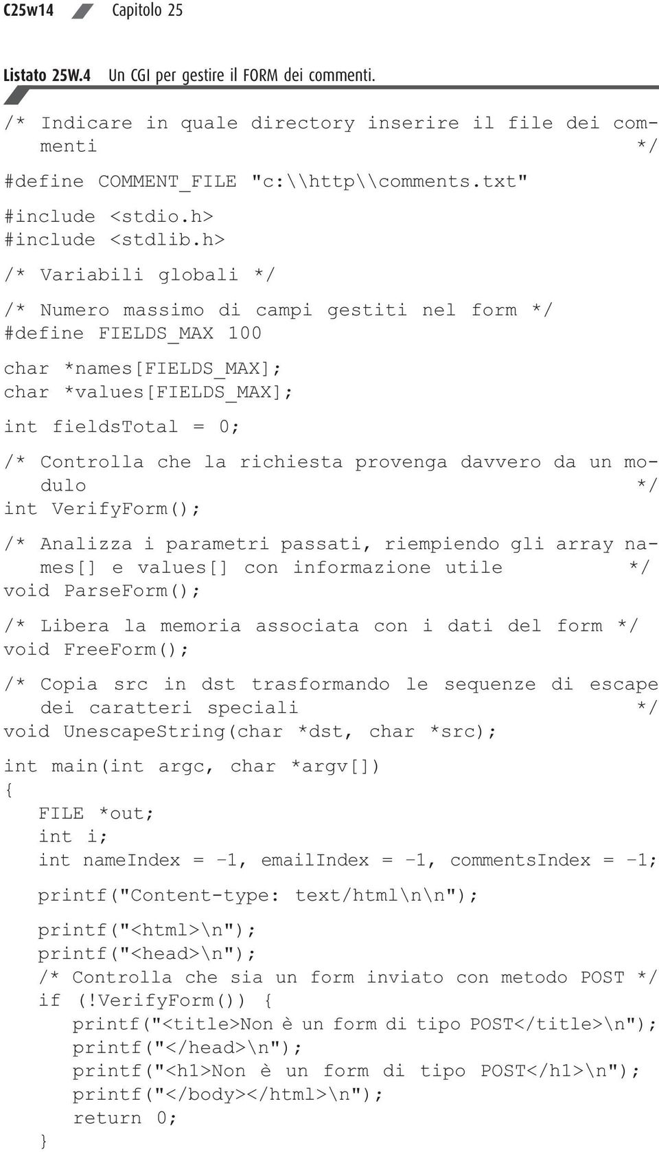 h> /* Variabili globali */ /* Numero massimo di campi gestiti nel form */ #define FIELDS_MAX 100 char *names[fields_max]; char *values[fields_max]; int fieldstotal = 0; /* Controlla che la richiesta