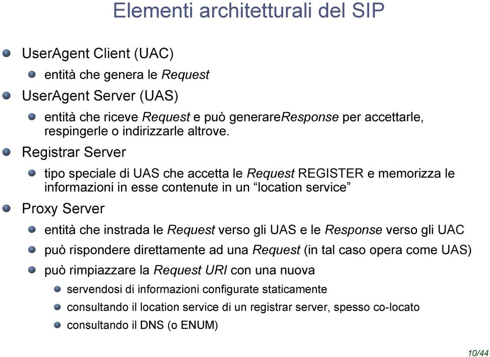 Registrar Server tipo speciale di UAS che accetta le Request REGISTER e memorizza le informazioni in esse contenute in un location service Proxy Server entità che instrada le