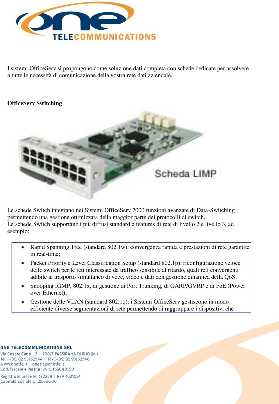Le schede Switch supportano i più diffusi standard e features di rete di livello 2 e livello 3, ad esempio: Rapid Spanning Tree (standard 802.
