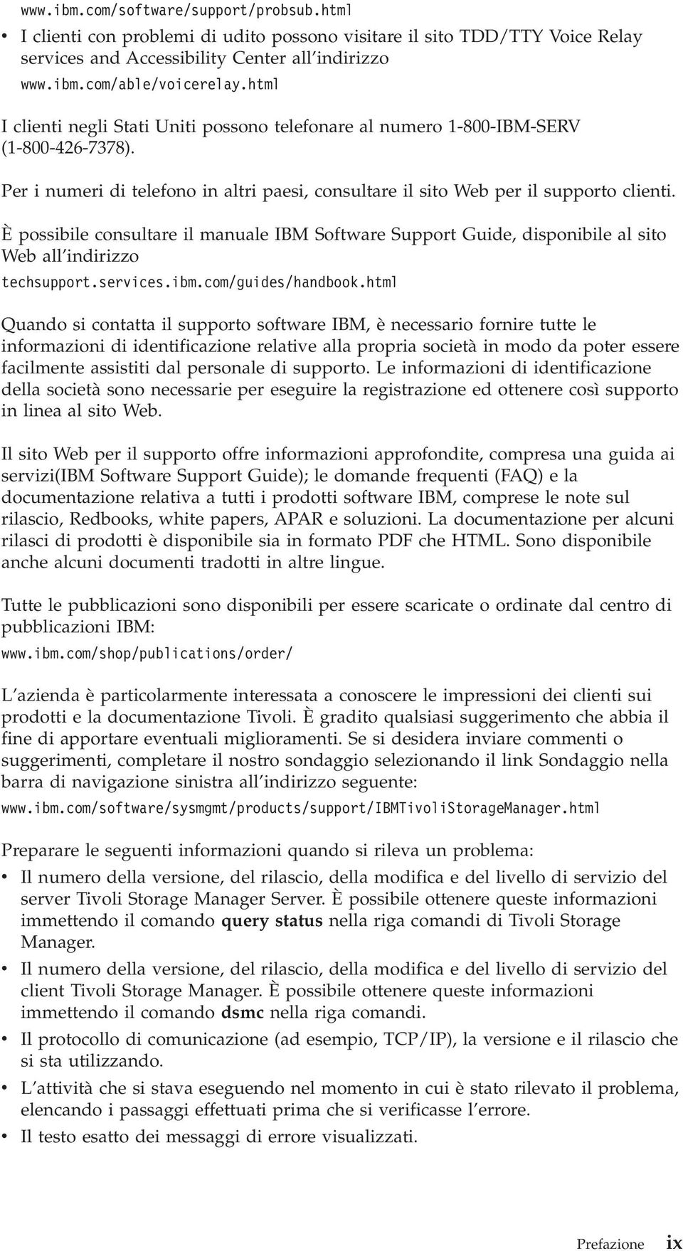 È possibile consultare il manuale IBM Software Support Guide, disponibile al sito Web all indirizzo techsupport.serices.ibm.com/guides/handbook.
