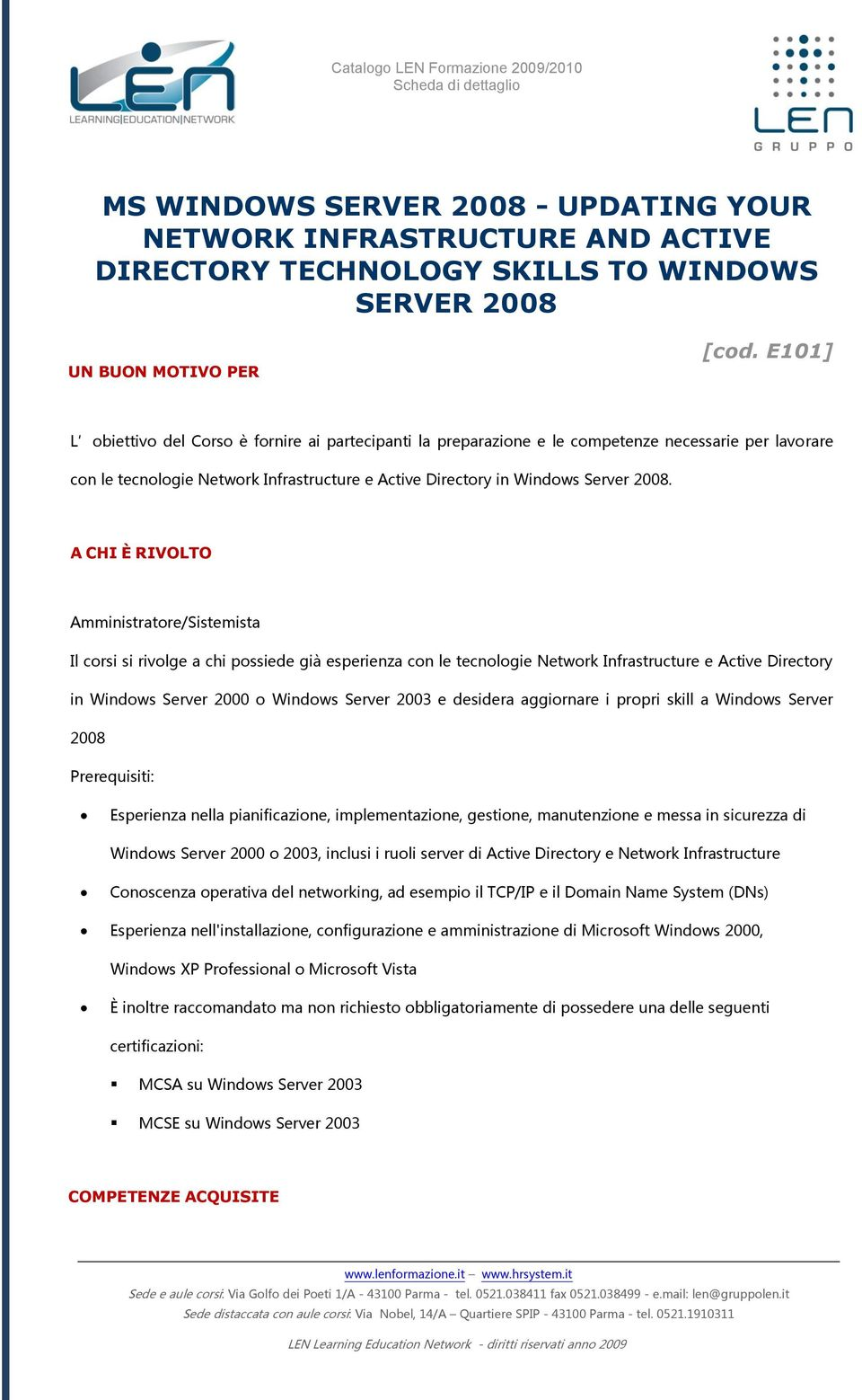 A CHI È RIVOLTO Amministratore/Sistemista Il corsi si rivolge a chi possiede già esperienza con le tecnologie Network Infrastructure e Active Directory in Windows Server 2000 o Windows Server 2003 e