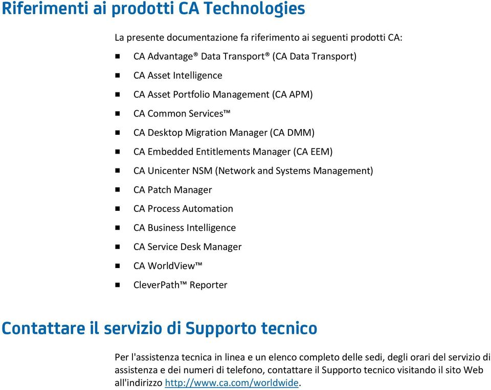 Manager CA Process Automation CA Business Intelligence CA Service Desk Manager CA WorldView CleverPath Reporter Contattare il servizio di Supporto tecnico Per l'assistenza tecnica in linea