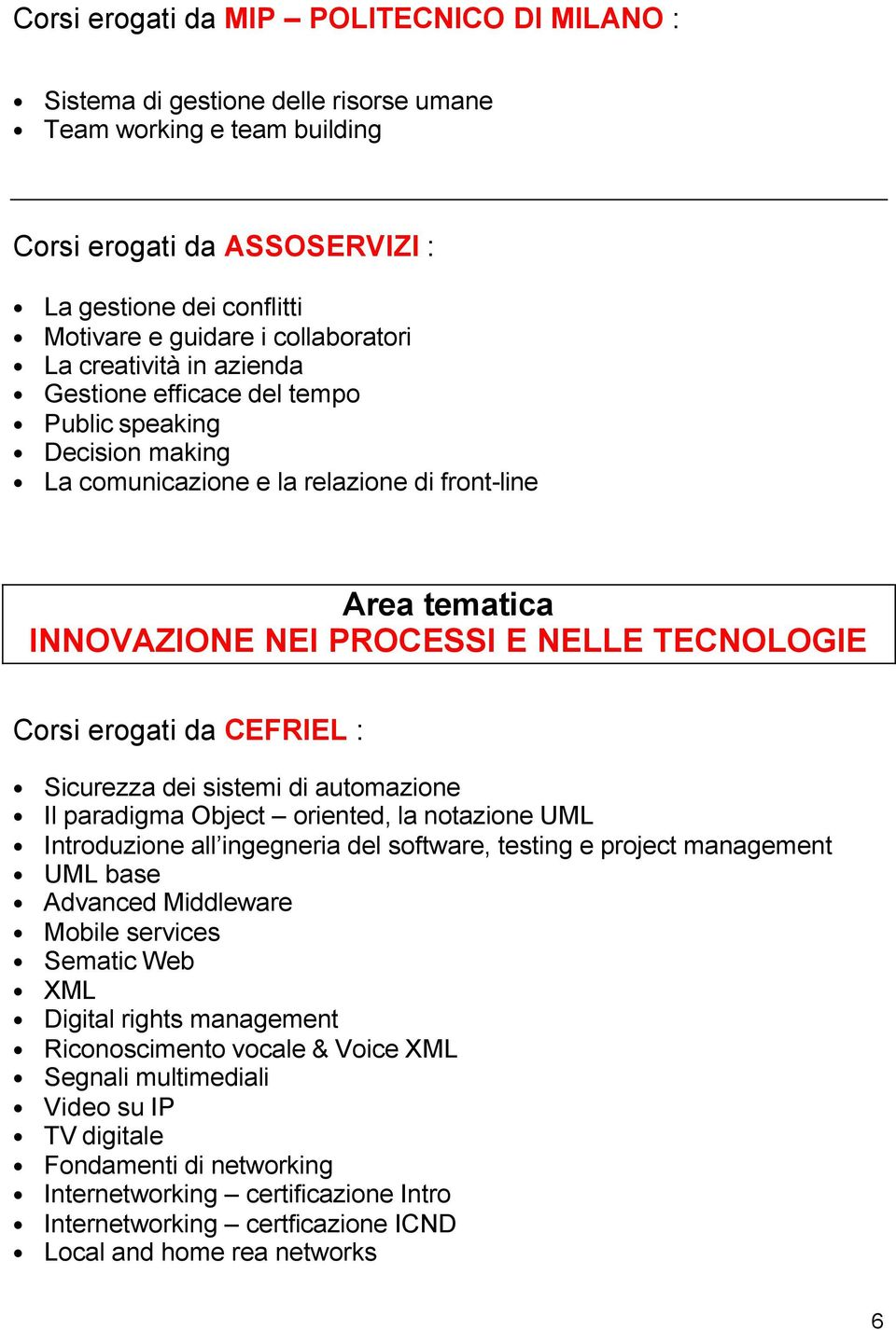 TECNOLOGIE Corsi erogati da CEFRIEL : Sicurezza dei sistemi di automazione Il paradigma Object oriented, la notazione UML Introduzione all ingegneria del software, testing e project management UML