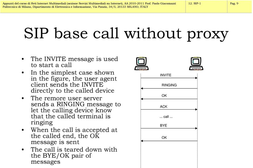 user agent client sends the INVITE directly to the called device The remore user server sends a RINGING message to let