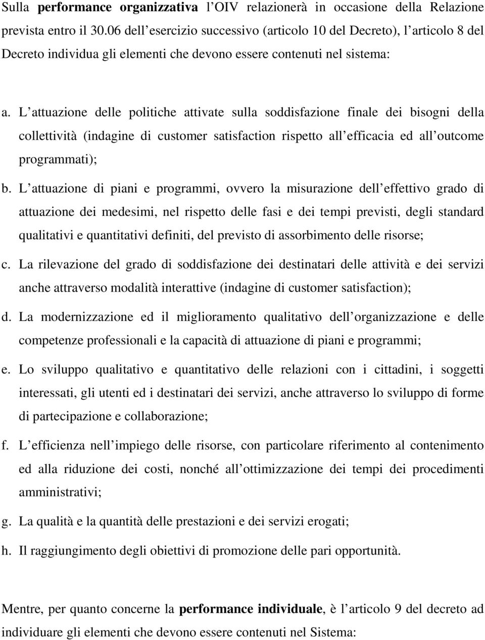 L attuazione delle politiche attivate sulla soddisfazione finale dei bisogni della collettività (indagine di customer satisfaction rispetto all efficacia ed all outcome programmati); b.