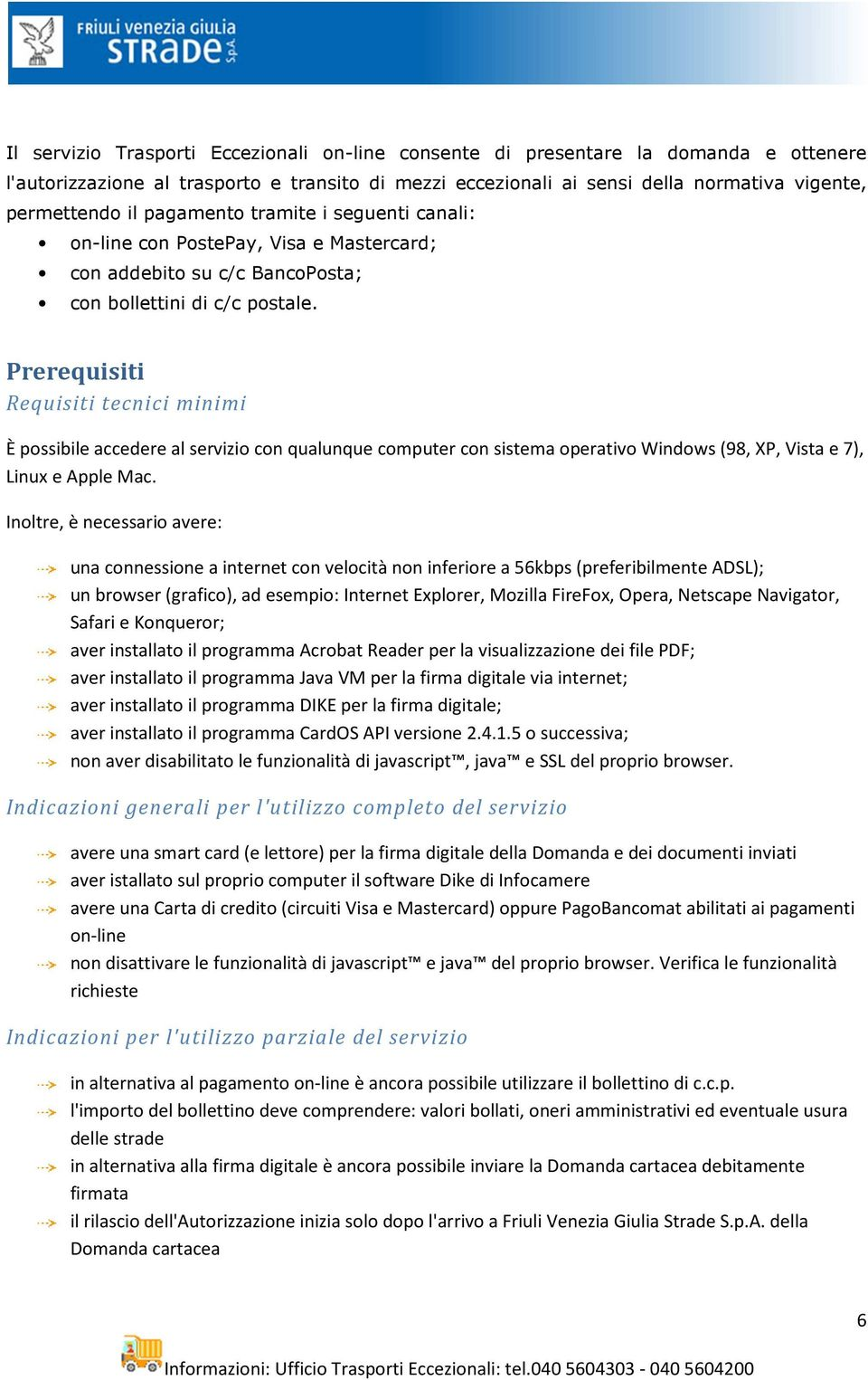 Prerequisiti Requisiti tecnici minimi È possibile accedere al servizio con qualunque computer con sistema operativo Windows (98, XP, Vista e 7), Linux e Apple Mac.