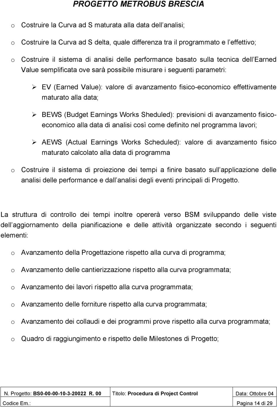 (Budget Earnings Works Sheduled): previsioni di avanzamento fisicoeconomico alla data di analisi così come definito nel programma lavori; AEWS (Actual Earnings Works Scheduled): valore di avanzamento