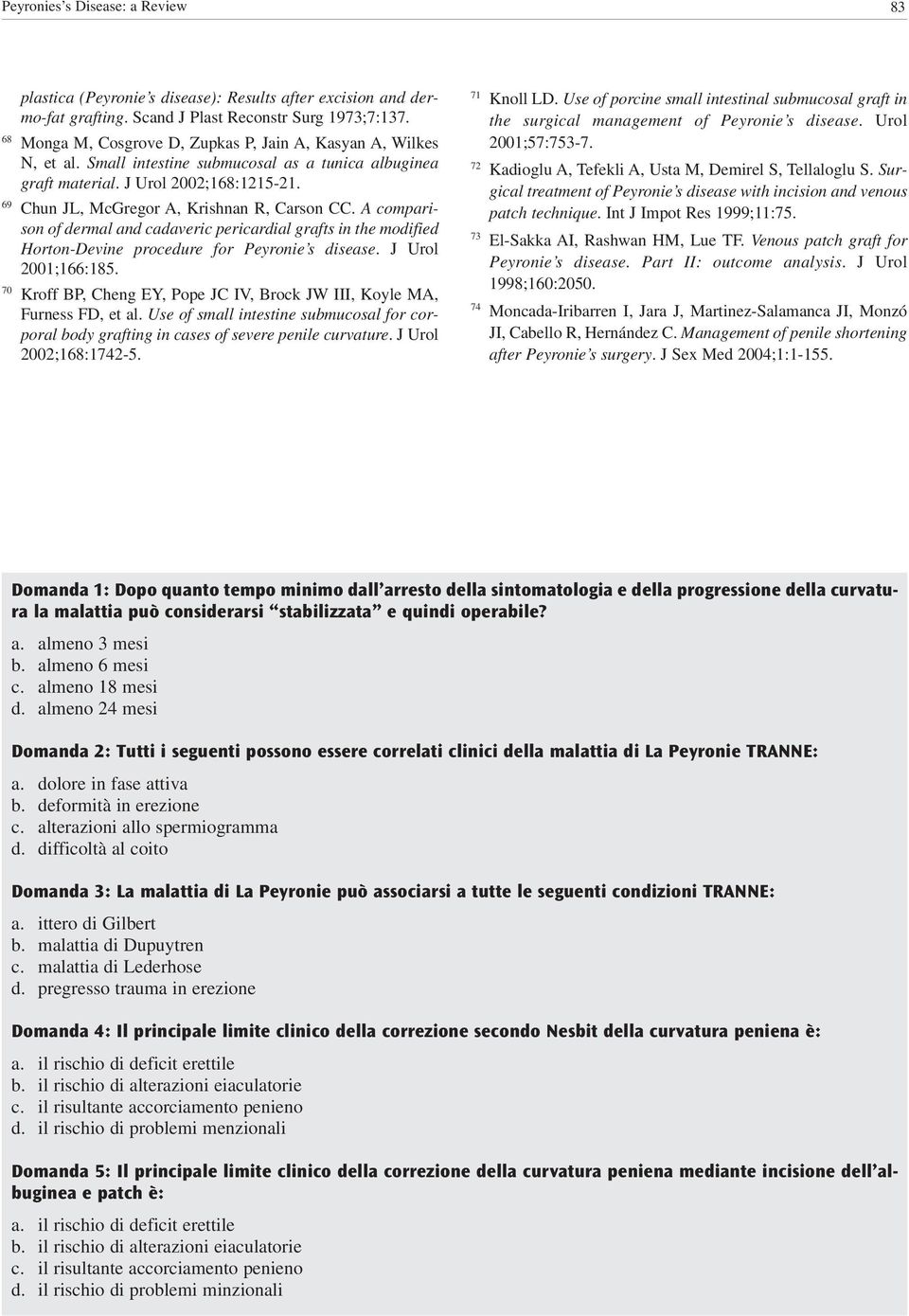 69 Chun JL, McGregor A, Krishnan R, Carson CC. A comparison of dermal and cadaveric pericardial grafts in the modified Horton-Devine procedure for Peyronie s disease. J Urol 2001;166:185.