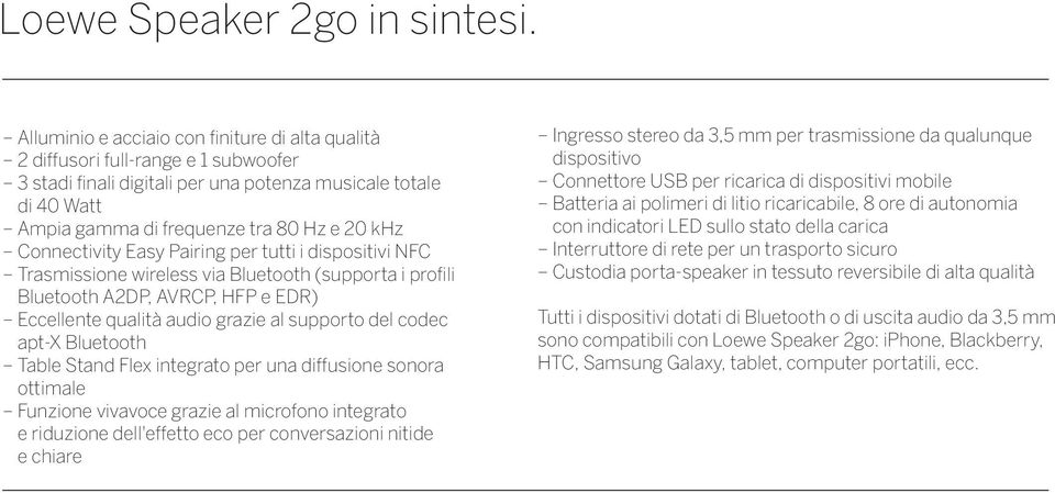 Connectivity Easy Pairing per tutti i dispositivi NFC Trasmissione wireless via Bluetooth (supporta i profili Bluetooth A2DP, AVRCP, HFP e EDR) Eccellente qualità audio grazie al supporto del codec