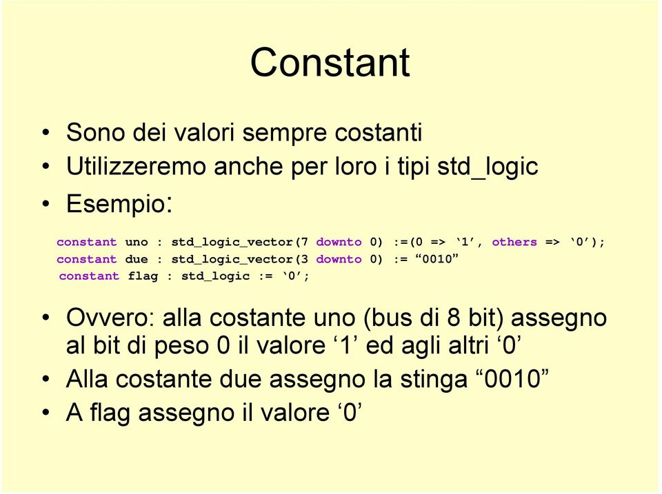 std_logic_vector(3 downto 0) := 0010 constant flag : std_logic := 0 ; Ovvero: alla costante uno (bus