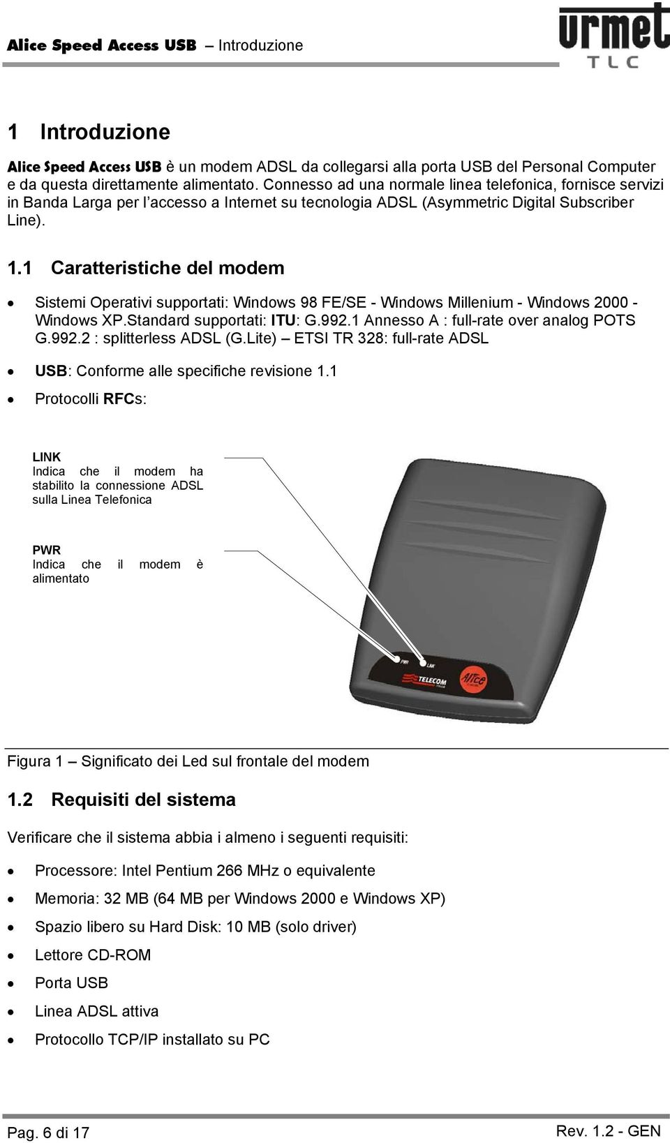 1 Caratteristiche del modem Sistemi Operativi supportati: Windows 98 FE/SE - Windows Millenium - Windows 2000 - Windows XP.Standard supportati: ITU: G.992.1 Annesso A : full-rate over analog POTS G.