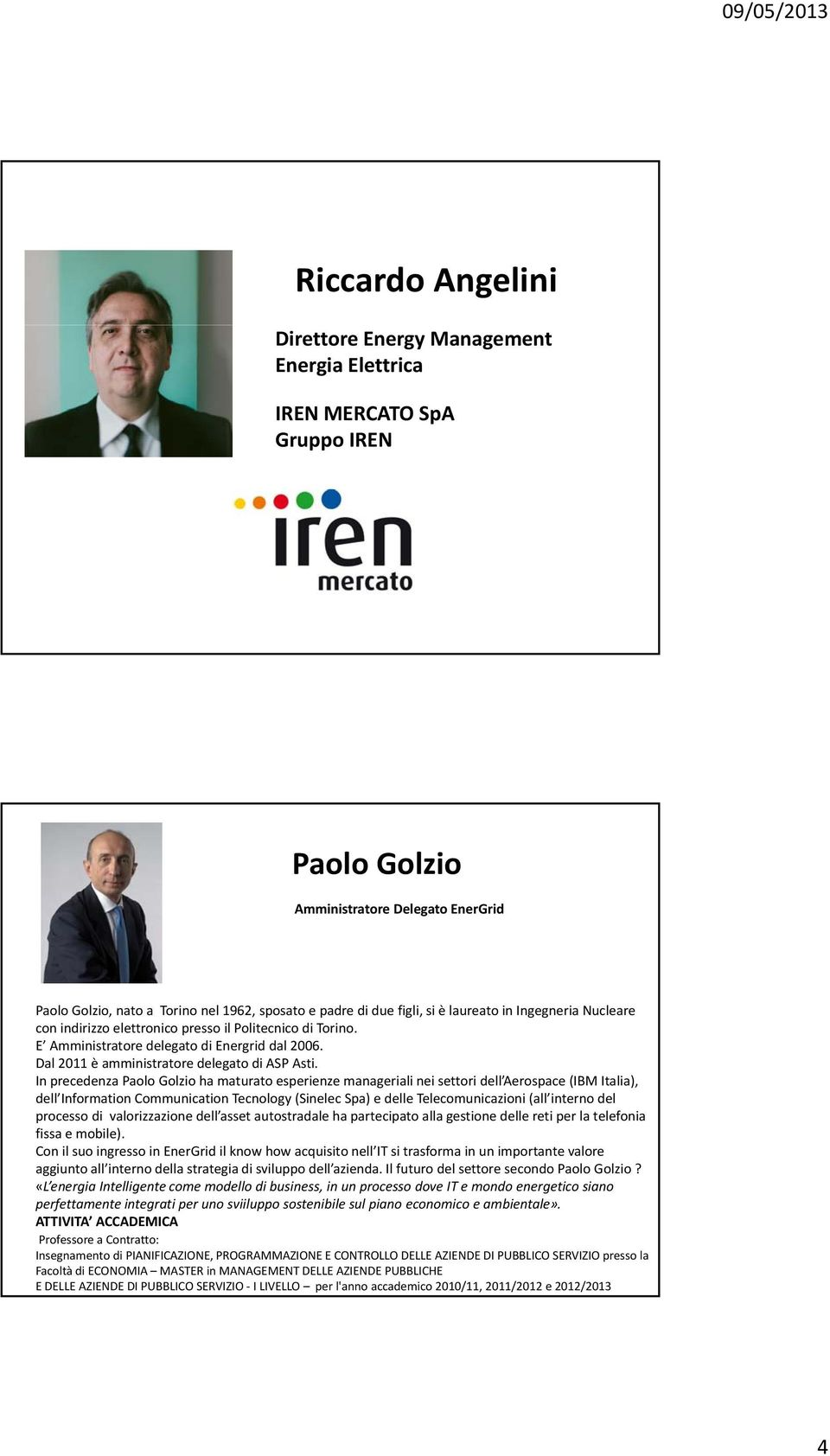 In precedenza Paolo Golzio ha maturato esperienze manageriali nei settori dell Aerospace (IBM Italia), dell Information Communication Tecnology (Sinelec Spa) e delle Telecomunicazioni (all interno