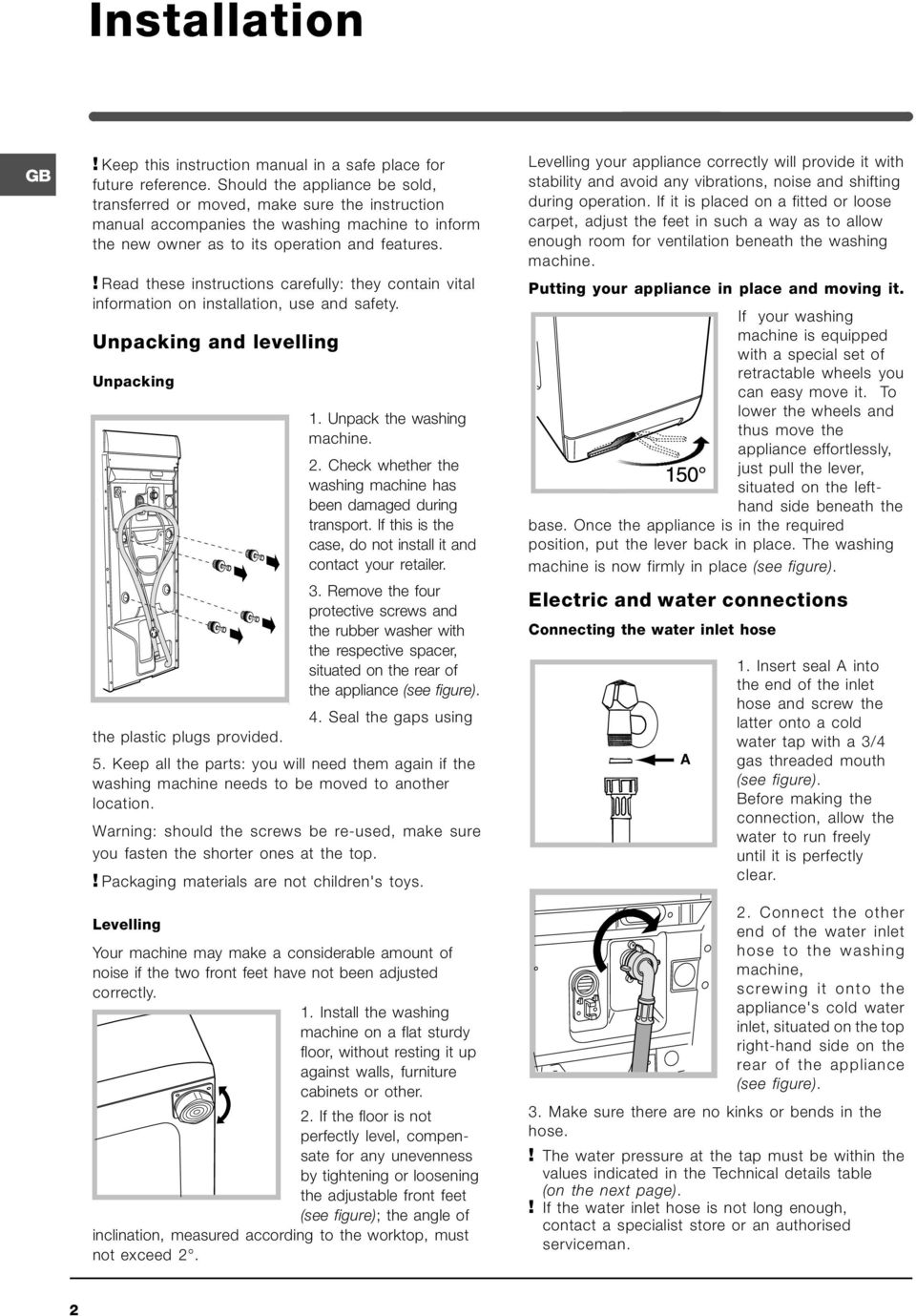 ! Read these instructions carefully: they contain vital information on installation, use and safety. Unpacking and levelling Unpacking 1. Unpack the washing machine. 2.