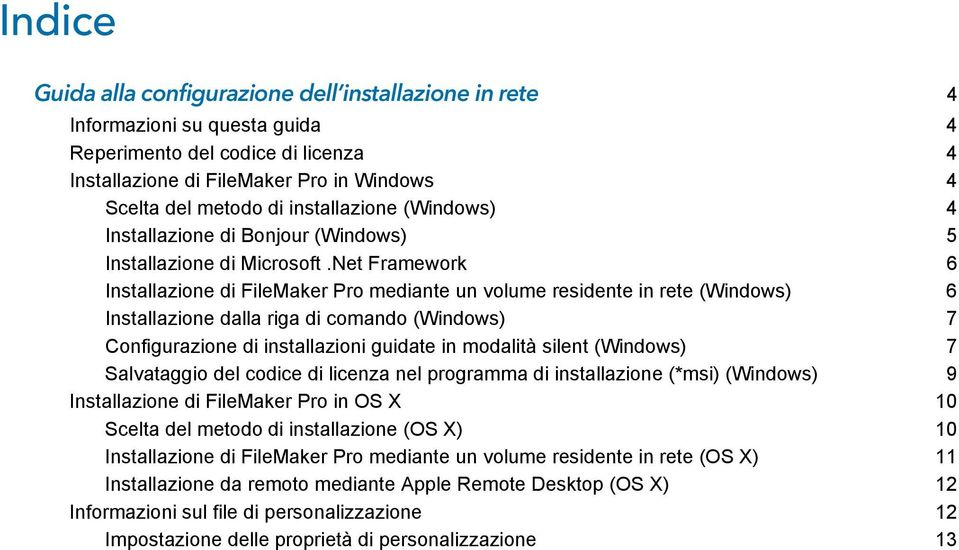 Net Framework 6 Installazione di FileMaker Pro mediante un volume residente in rete (Windows) 6 Installazione dalla riga di comando (Windows) 7 Configurazione di installazioni guidate in modalità