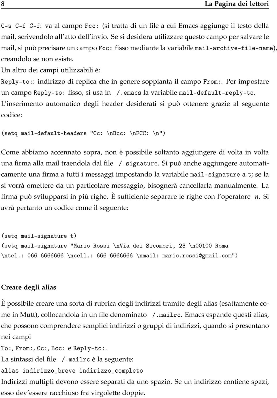 Un altro dei campi utilizzabili è: Reply-to:: indirizzo di replica che in genere soppianta il campo From:. Per impostare un campo Reply-to: fisso, si usa in /.emacs la variabile mail-default-reply-to.