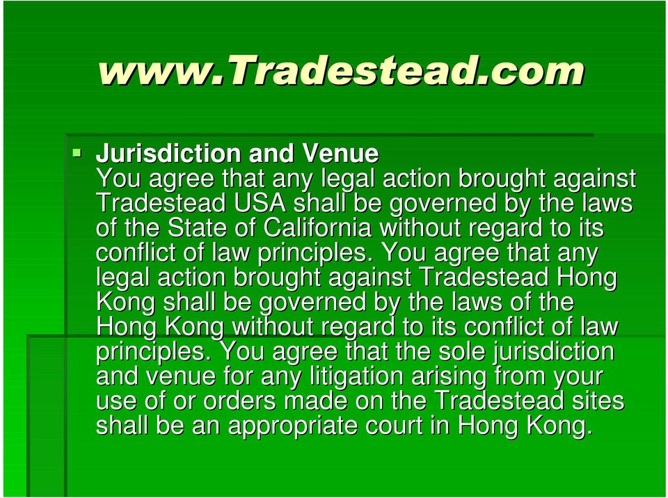 You agree that any legal action brought against Tradestead Hong Kong shall be governed by the laws of the Hong Kong without regard to