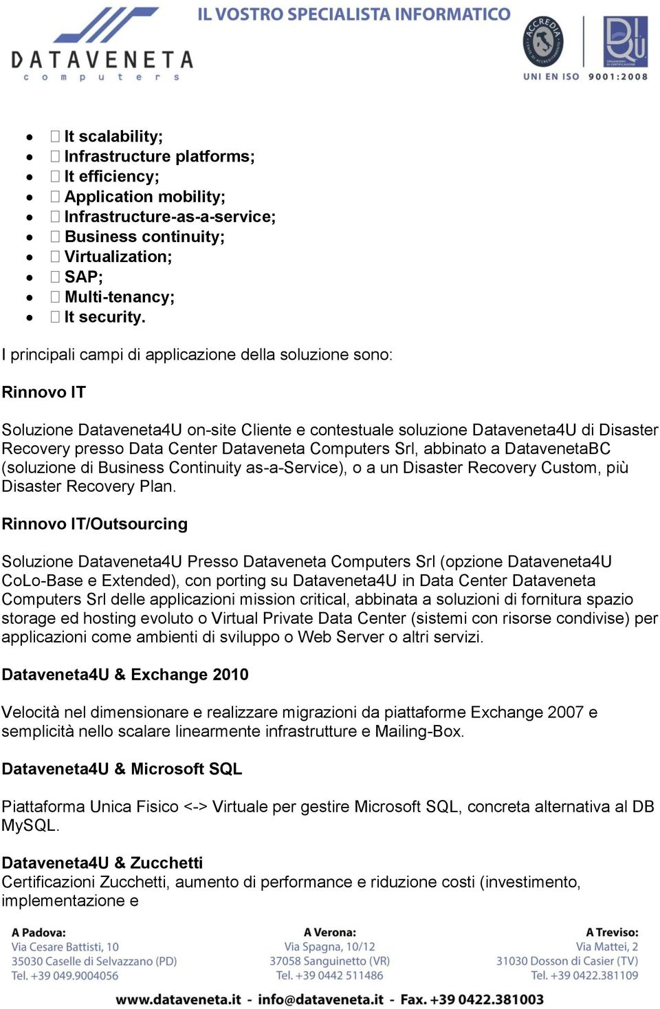 Computers Srl, abbinato a DatavenetaBC (soluzione di Business Continuity as-a-service), o a un Disaster Recovery Custom, più Disaster Recovery Plan.