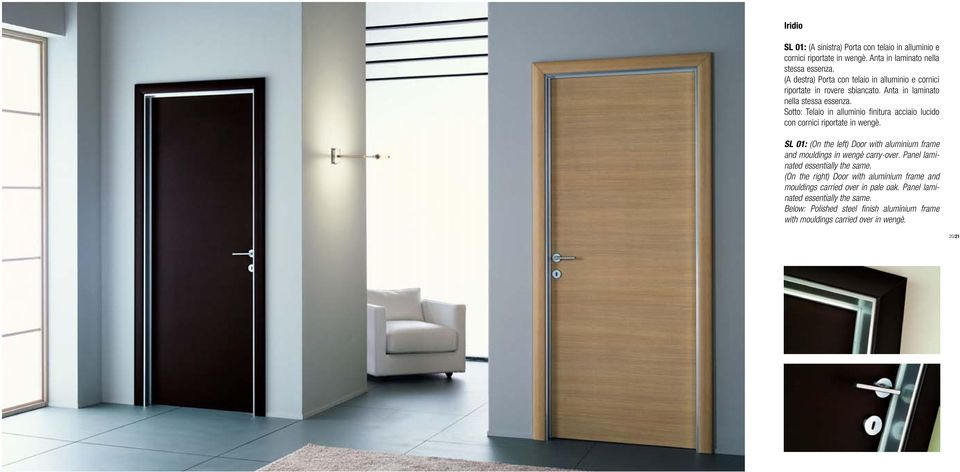 Sotto: Telaio in alluminio finitura acciaio lucido con cornici riportate in wengè. SL 01: (On the left) Door with aluminium frame and mouldings in wengè carry-over.