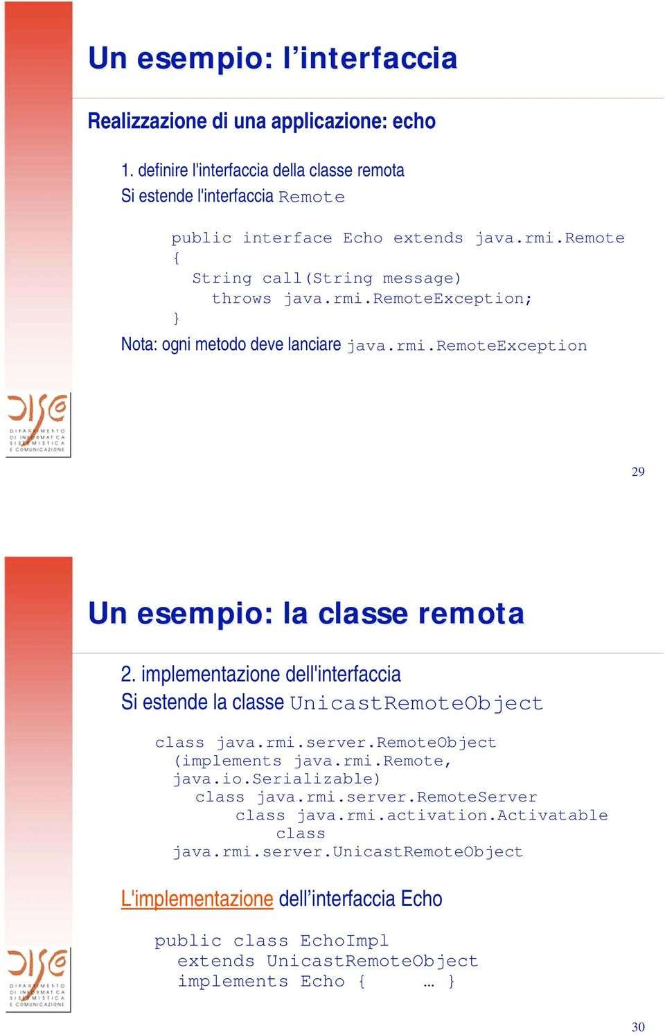 implementazione dell'interfaccia Si estende la classe UnicastRemoteObject class java.rmi.server.remoteobject (implements java.rmi.remote, java.io.serializable) class java.rmi.server.remoteserver class java.