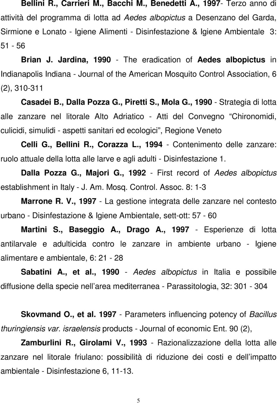 Jardina, 1990 - The eradication of Aedes albopictus in Indianapolis Indiana - Journal of the American Mosquito Control Association, 6 (2), 310-311 Casadei B., Dalla Pozza G., Piretti S., Mola G.