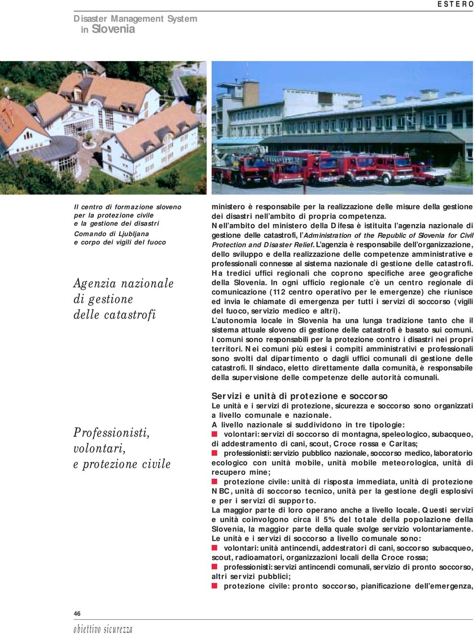 Nell ambito del ministero della Difesa è istituita l agenzia nazionale di gestione delle catastrofi, l Administration of the Republic of Slovenia for Civil Protection and Disaster Relief.