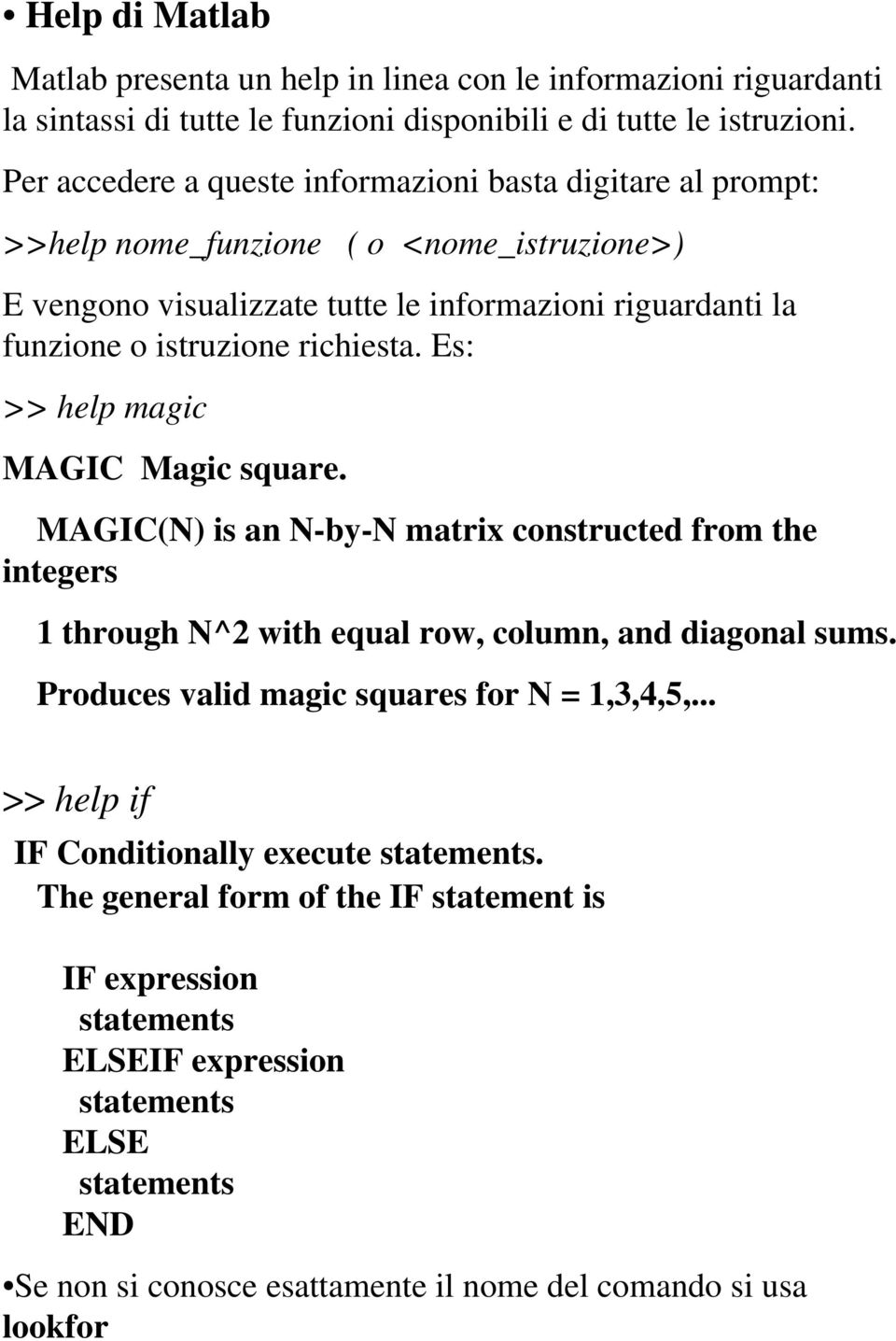 richiesta. Es: >> help magic MAGIC Magic square. MAGIC(N) is an N-by-N matrix constructed from the integers 1 through N^2 with equal row, column, and diagonal sums.