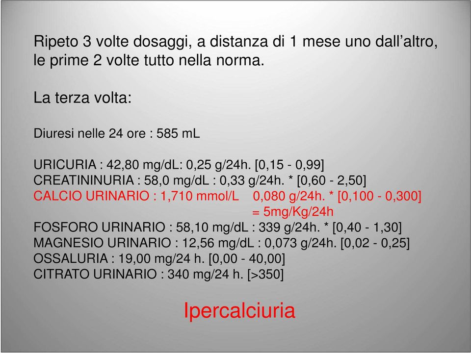 [0,15-0,99] CREATININURIA : 58,0 mg/dl : 0,33 g/24h. * [0,60-2,50] CALCIO URINARIO : 1,710 mmol/l 0,080 g/24h.